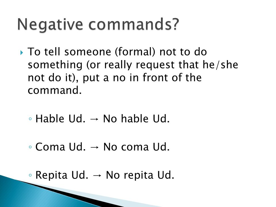  To tell someone (formal) not to do something (or really request that he/she not do it), put a no in front of the command. ◦ Hable Ud. → No hable Ud.