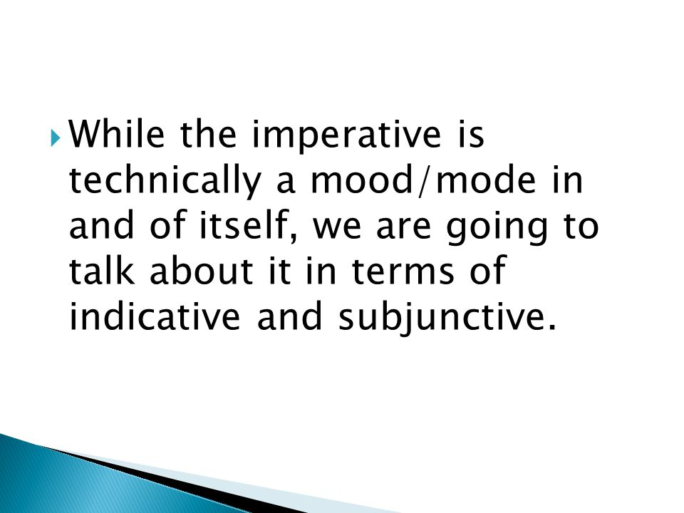  While the imperative is technically a mood/mode in and of itself, we are going to talk about it in terms of indicative and subjunctive.