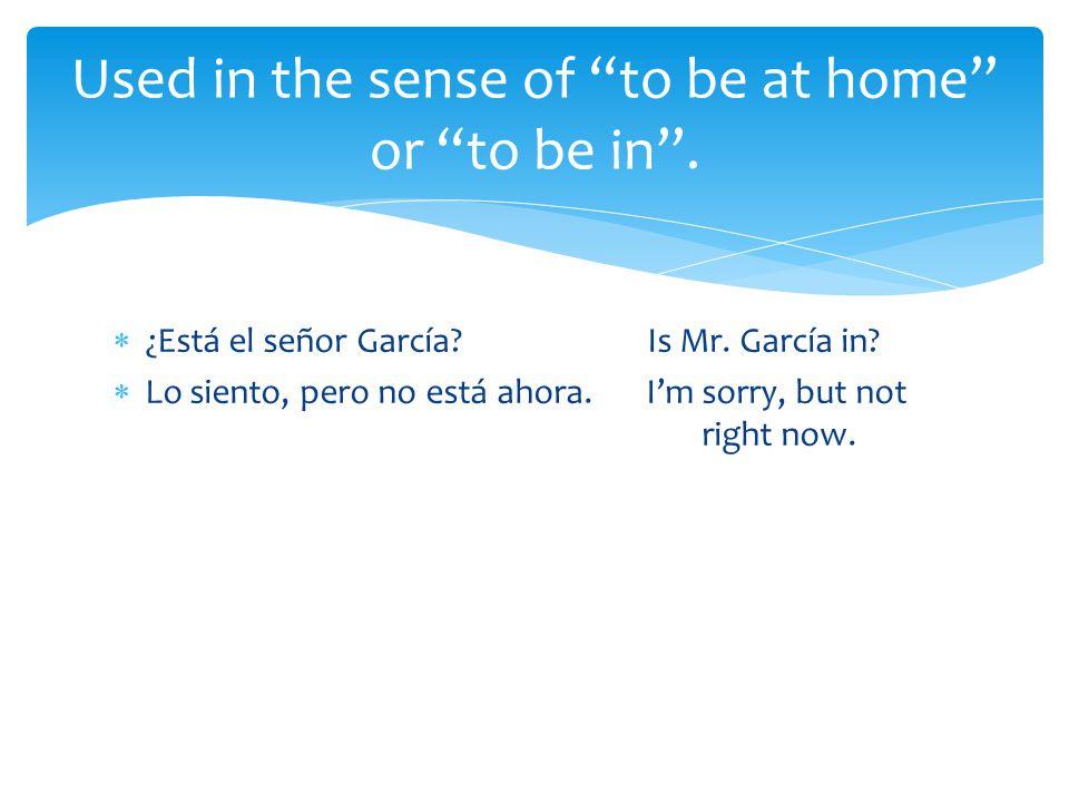  ¿Está el señor García Is Mr. García in.  Lo siento, pero no está ahora.