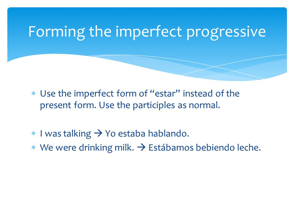 " Use the imperfect form of ""estar"" instead of the present form. Use the participles as normal.  I was talking  Yo estaba hablando.  We were drinki"