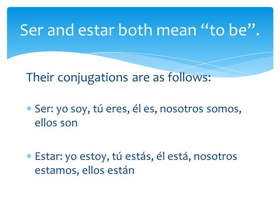 Their conjugations are as follows:  Ser: yo soy, tú eres, él es, nosotros somos, ellos son  Estar: yo estoy, tú estás, él está, nosotros estamos, ellos están Ser and estar both mean to be .