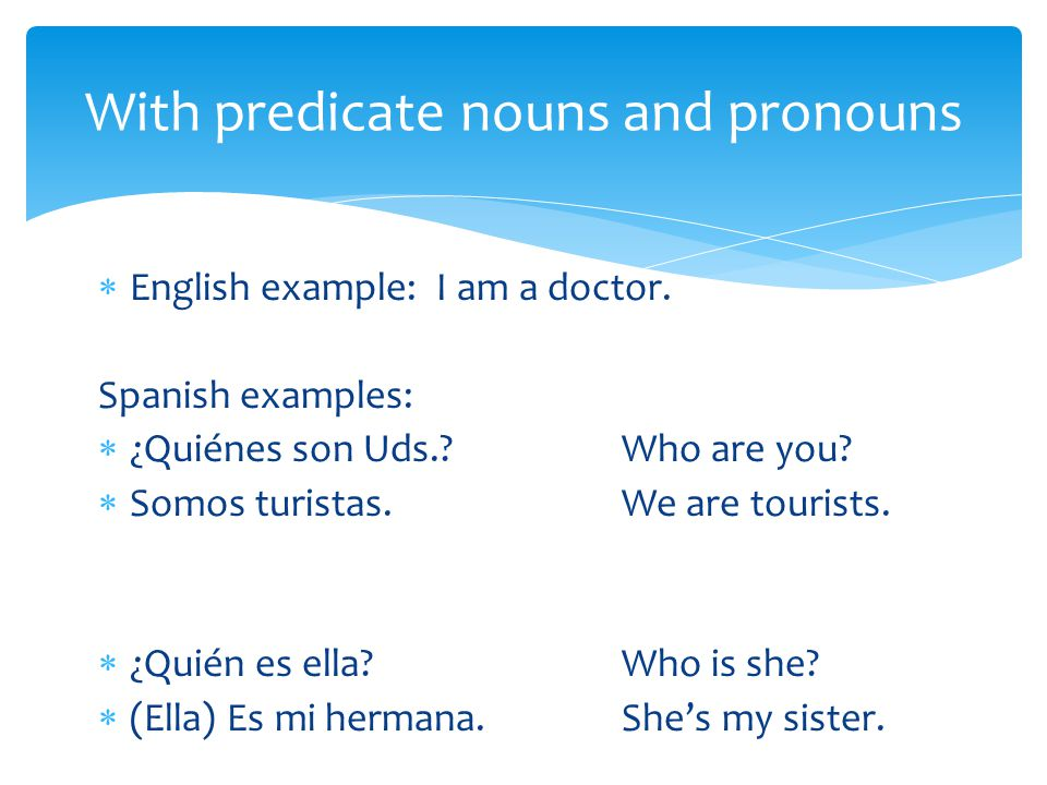  English example: I am a doctor. Spanish examples:  ¿Quiénes son Uds. Who are you.
