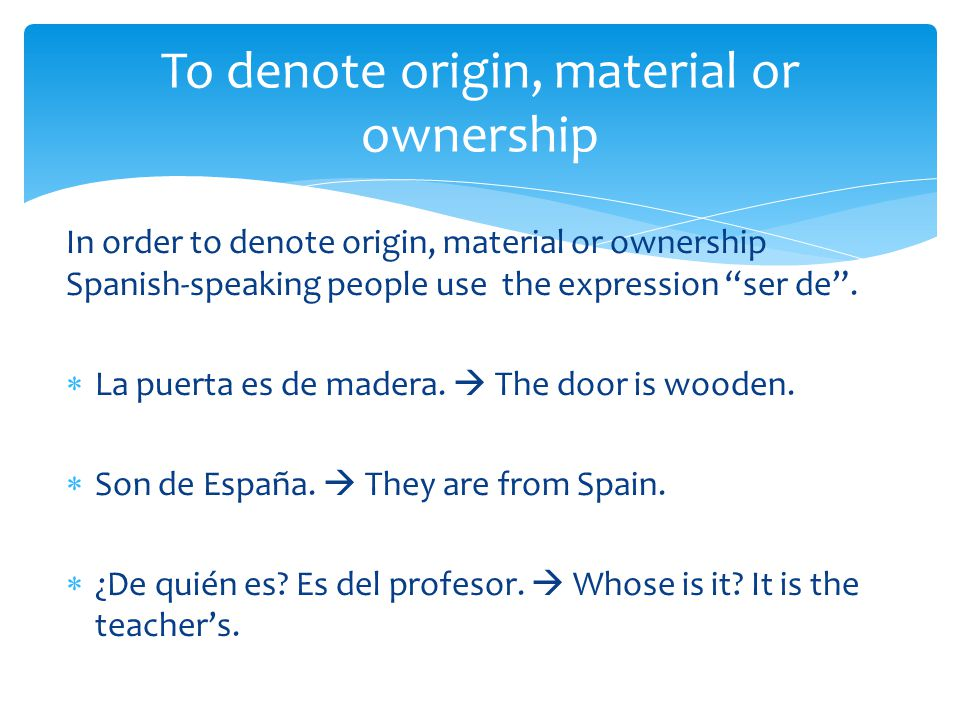 "In order to denote origin, material or ownership Spanish-speaking people use the expression ""ser de"".  La puerta es de madera.  The door is wooden."