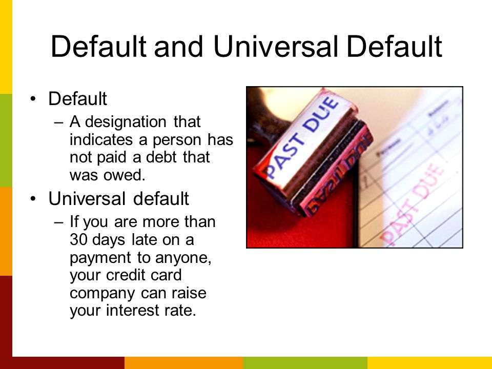 Default and Universal Default Default –A designation that indicates a person has not paid a debt that was owed. Universal default –If you are more tha