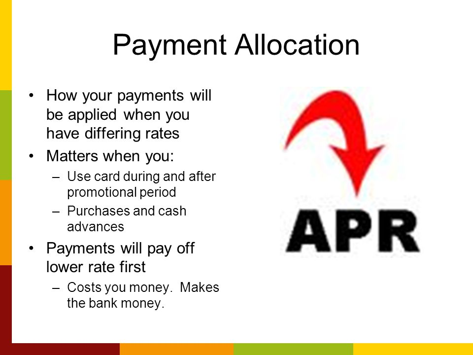 Payment Allocation How your payments will be applied when you have differing rates Matters when you: –Use card during and after promotional period –Purchases and cash advances Payments will pay off lower rate first –Costs you money.
