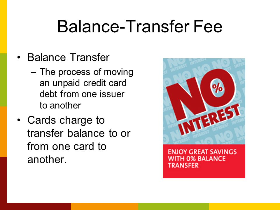 Balance-Transfer Fee Balance Transfer –The process of moving an unpaid credit card debt from one issuer to another Cards charge to transfer balance to or from one card to another.