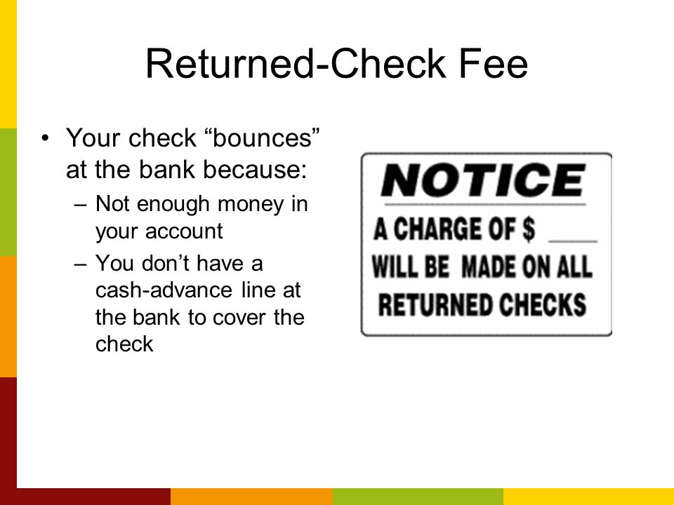 """Returned-Check Fee Your check """"bounces"""" at the bank because: –Not enough money in your account –You don't have a cash-advance line at the bank to cove"""