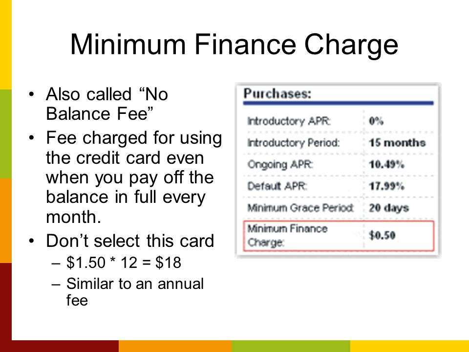 Minimum Finance Charge Also called No Balance Fee Fee charged for using the credit card even when you pay off the balance in full every month.