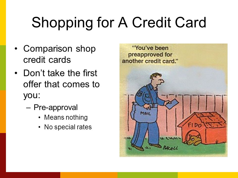 Shopping for A Credit Card Comparison shop credit cards Don't take the first offer that comes to you: –Pre-approval Means nothing No special rates