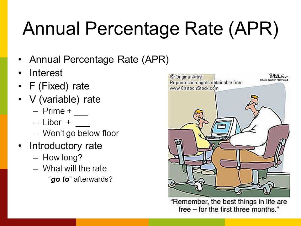 Annual Percentage Rate (APR) Interest F (Fixed) rate V (variable) rate –Prime + ___ –Libor + ___ –Won't go below floor Introductory rate –How long.