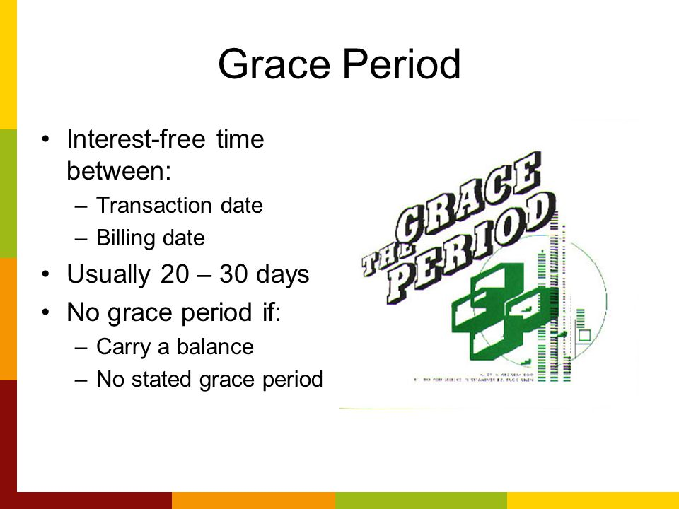 Grace Period Interest-free time between: –Transaction date –Billing date Usually 20 – 30 days No grace period if: –Carry a balance –No stated grace period