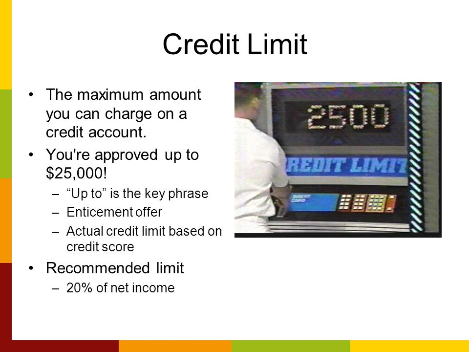 Credit Limit The maximum amount you can charge on a credit account.