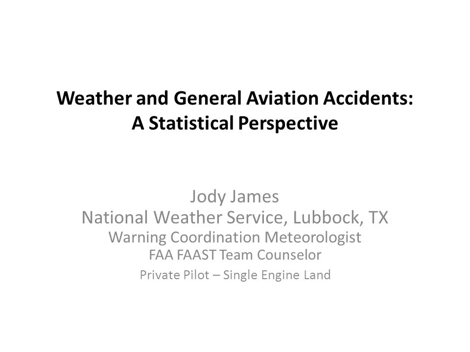 Weather and General Aviation Accidents: A Statistical Perspective Jody James National Weather Service, Lubbock, TX Warning Coordination Meteorologist FAA FAAST Team Counselor Private Pilot – Single Engine Land