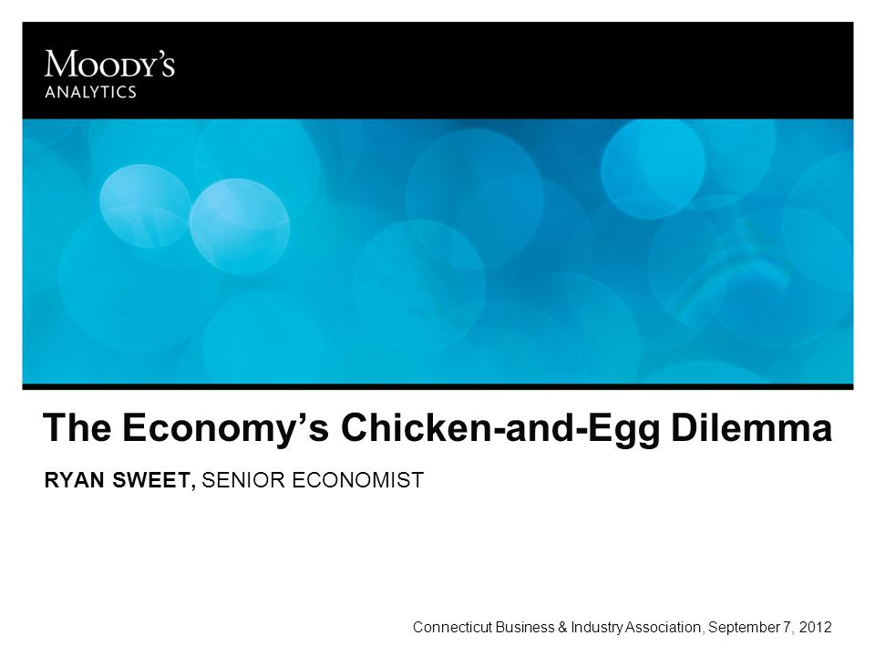 The Economy's Chicken-and-Egg Dilemma RYAN SWEET, SENIOR ECONOMIST Connecticut Business & Industry Association, September 7, 2012