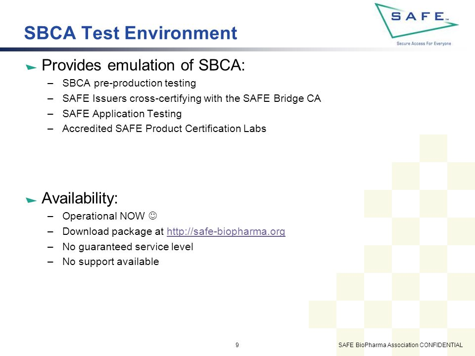 SAFE BioPharma Association CONFIDENTIAL9 SBCA Test Environment Provides emulation of SBCA: –SBCA pre-production testing –SAFE Issuers cross-certifying with the SAFE Bridge CA –SAFE Application Testing –Accredited SAFE Product Certification Labs Availability: –Operational NOW –Download package at http://safe-biopharma.orghttp://safe-biopharma.org –No guaranteed service level –No support available