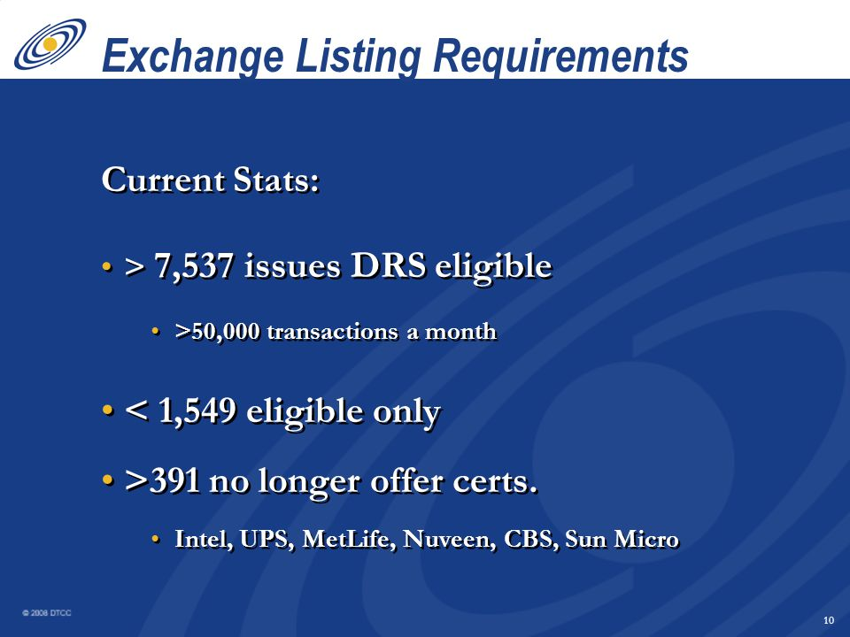 9 Exchange Listing Requirements DRS eligible: January 1, 2007 - NEW ISSUES January 1, 2008 - ALL ISSUES - extended March 31, 2008 - ALL ISSUES DRS eligible vs.