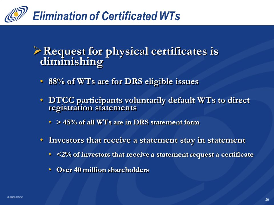 19 Physical Securities DTC WT's Cost – 2008 Additional cost for physical securities when DRS is available - $120.00 DRS Statement WT: $5.00 _______________________ Total:$5.00 Certificate WT: $66.00 Avg Agent fee (DMA):14.00 Surcharge:45.00 _________________________ Total:$125.00 Annualized - $25.7 million
