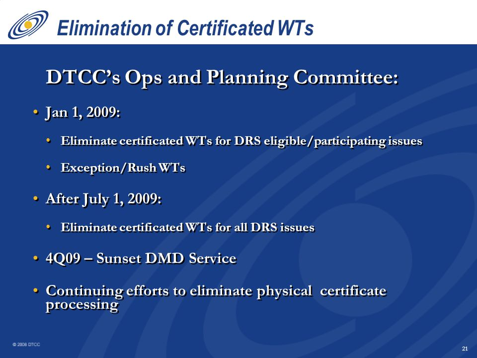 20 Elimination of Certificated WTs  Request for physical certificates is diminishing 88% of WTs are for DRS eligible issues DTCC participants voluntarily default WTs to direct registration statements > 45% of all WTs are in DRS statement form Investors that receive a statement stay in statement <2% of investors that receive a statement request a certificate Over 40 million shareholders  Request for physical certificates is diminishing 88% of WTs are for DRS eligible issues DTCC participants voluntarily default WTs to direct registration statements > 45% of all WTs are in DRS statement form Investors that receive a statement stay in statement <2% of investors that receive a statement request a certificate Over 40 million shareholders