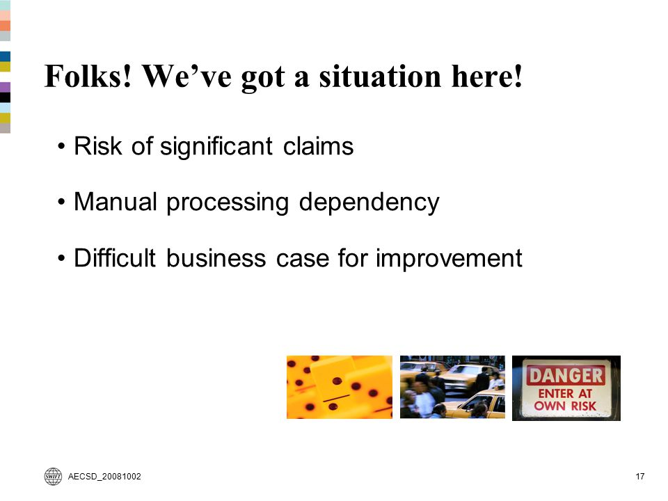 AECSD_2008100217 Folks! We've got a situation here! Risk of significant claims Manual processing dependency Difficult business case for improvement