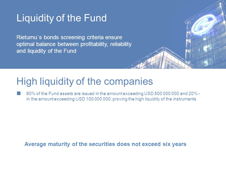 Liquidity of the Fund Rietumu`s bonds screening criteria ensure optimal balance between profitability, reliability and liquidity of the Fund 80% of the Fund assets are issued in the amount exceeding USD 500 000 000 and 20% - in the amount exceeding USD 100 000 000, proving the high liquidity of the instruments High liquidity of the companies Average maturity of the securities does not exceed six years