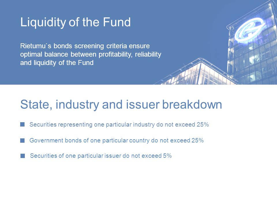 Rietumu`s bonds screening criteria ensure optimal balance between profitability, reliability and liquidity of the Fund State, industry and issuer breakdown Securities representing one particular industry do not exceed 25% Government bonds of one particular country do not exceed 25% Securities of one particular issuer do not exceed 5% Liquidity of the Fund