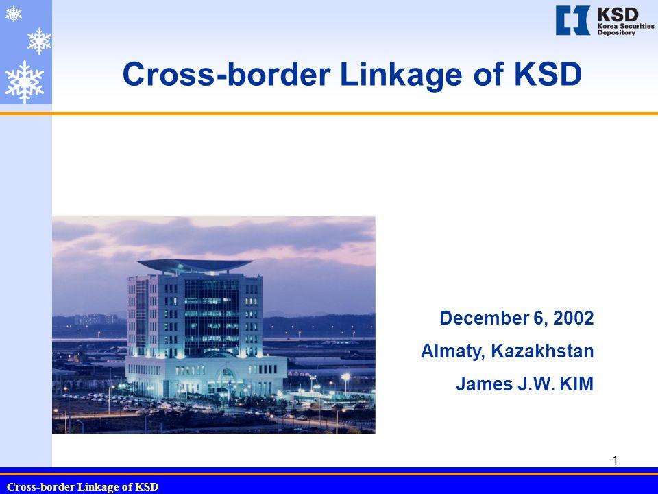 Cross-border Linkage of KSD 1 December 6, 2002 Almaty, Kazakhstan James J.W. KIM