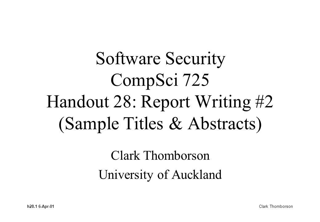 h28.1 6-Apr-01 Clark Thomborson Software Security CompSci 725 Handout 28: Report Writing #2 (Sample Titles & Abstracts) Clark Thomborson University of Auckland