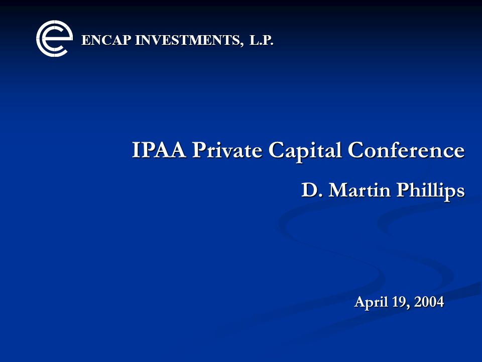 ENCAP INVESTMENTS, L.P. IPAA Private Capital Conference D. Martin Phillips April 19, 2004