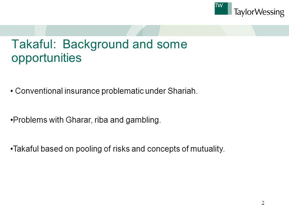 2 Takaful: Background and some opportunities Conventional insurance problematic under Shariah.