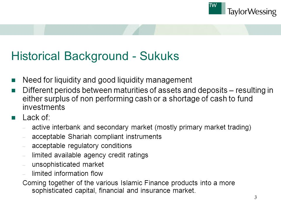 3 Historical Background - Sukuks Need for liquidity and good liquidity management Different periods between maturities of assets and deposits – resulting in either surplus of non performing cash or a shortage of cash to fund investments Lack of: – active interbank and secondary market (mostly primary market trading) – acceptable Shariah compliant instruments – acceptable regulatory conditions – limited available agency credit ratings – unsophisticated market – limited information flow Coming together of the various Islamic Finance products into a more sophisticated capital, financial and insurance market.