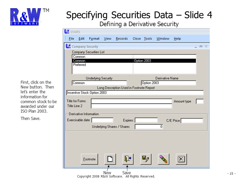TM Copyright 2008 R&W Software. All Rights Reserved. - 15 - Specifying Securities Data – Slide 4 Defining a Derivative Security First, click on the Ne