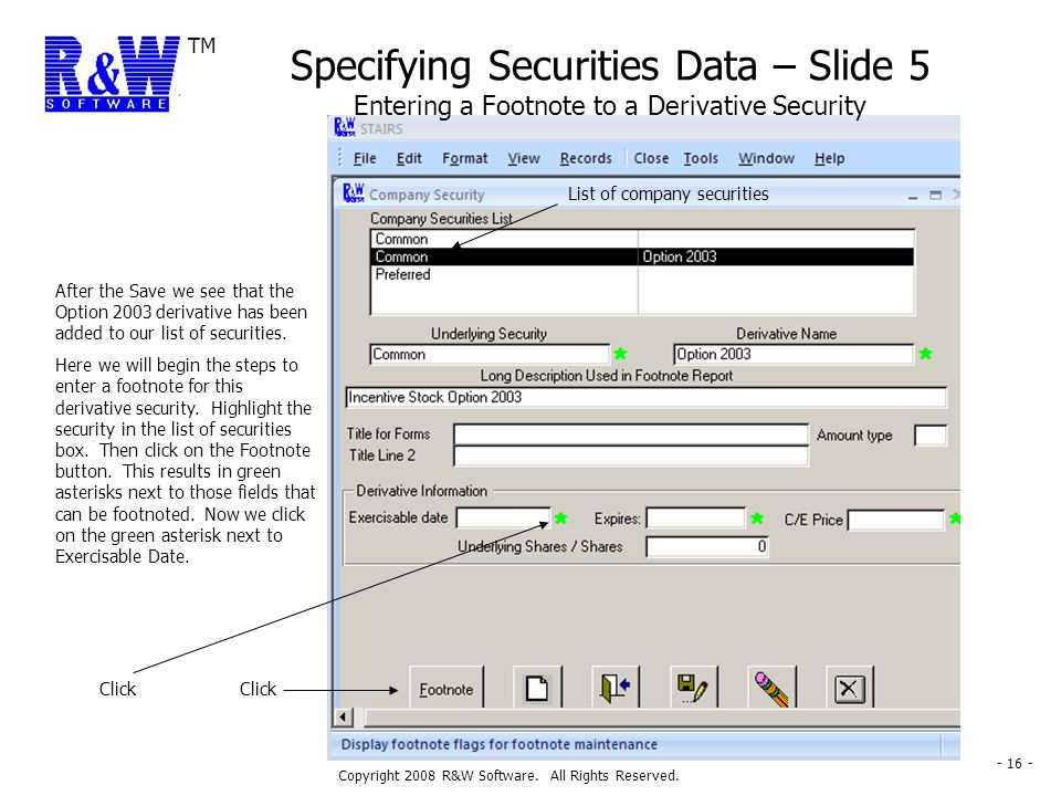 TM Copyright 2008 R&W Software. All Rights Reserved. - 16 - Specifying Securities Data – Slide 5 Entering a Footnote to a Derivative Security After th