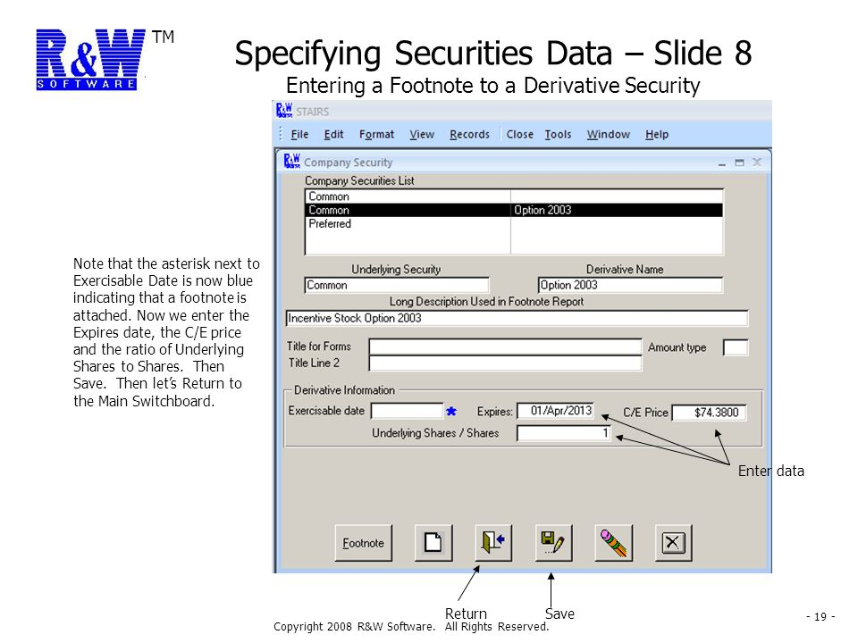 TM Copyright 2008 R&W Software. All Rights Reserved. - 19 - Specifying Securities Data – Slide 8 Entering a Footnote to a Derivative Security Note tha