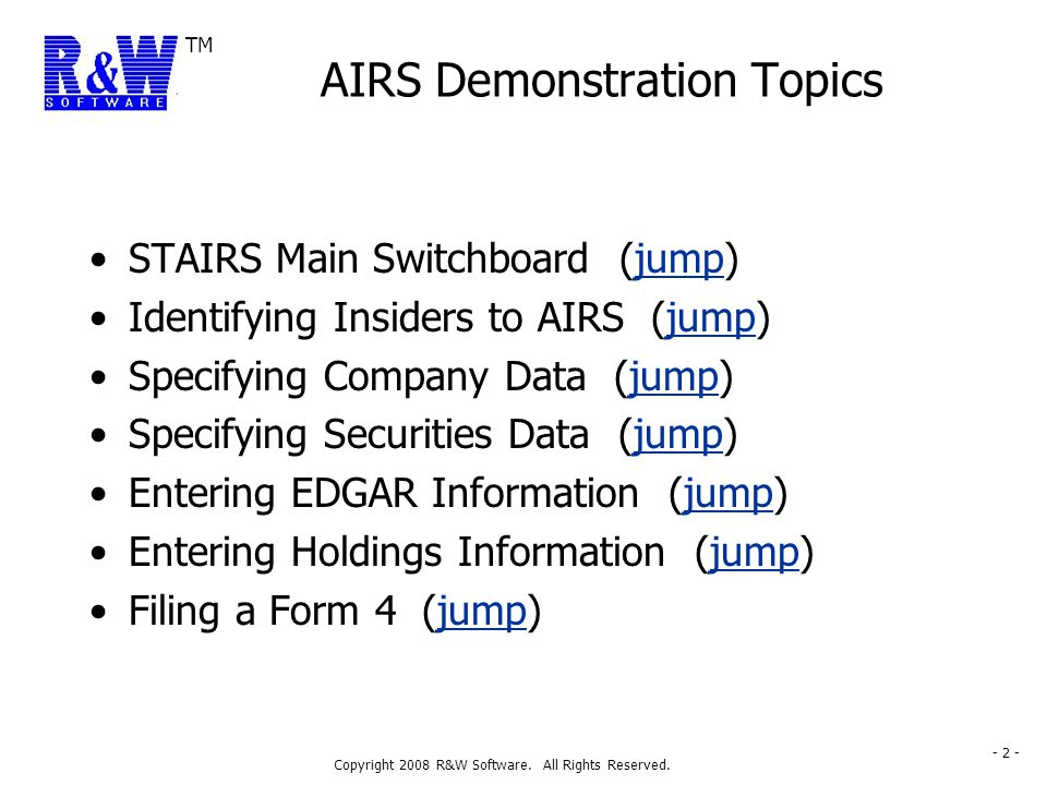TM Copyright 2008 R&W Software. All Rights Reserved. - 2 - AIRS Demonstration Topics STAIRS Main Switchboard (jump)jump Identifying Insiders to AIRS (