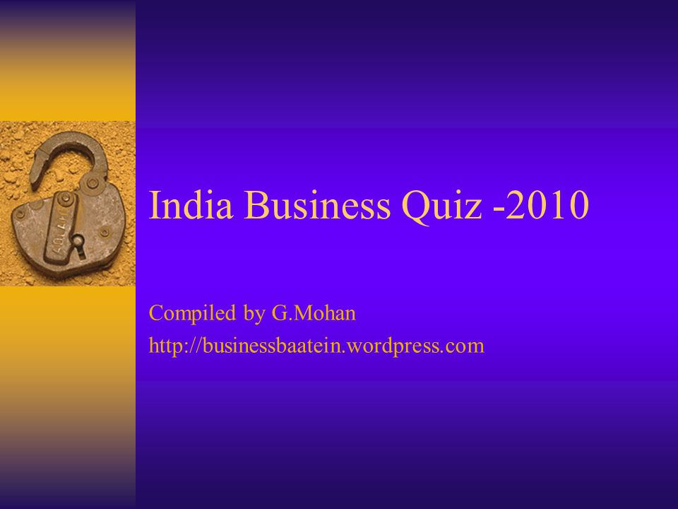 India Business Quiz -2010 Compiled by G.Mohan http://businessbaatein.wordpress.com