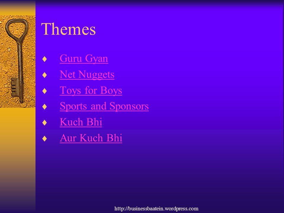 http://businessbaatein.wordpress.com Themes  Guru Gyan Guru Gyan  Net Nuggets Net Nuggets  Toys for Boys Toys for Boys  Sports and Sponsors Sports and Sponsors  Kuch Bhi Kuch Bhi  Aur Kuch Bhi Aur Kuch Bhi
