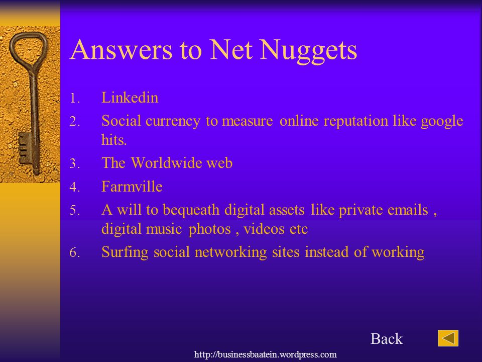 http://businessbaatein.wordpress.com Answers to Net Nuggets 1. Linkedin 2. Social currency to measure online reputation like google hits. 3. The World