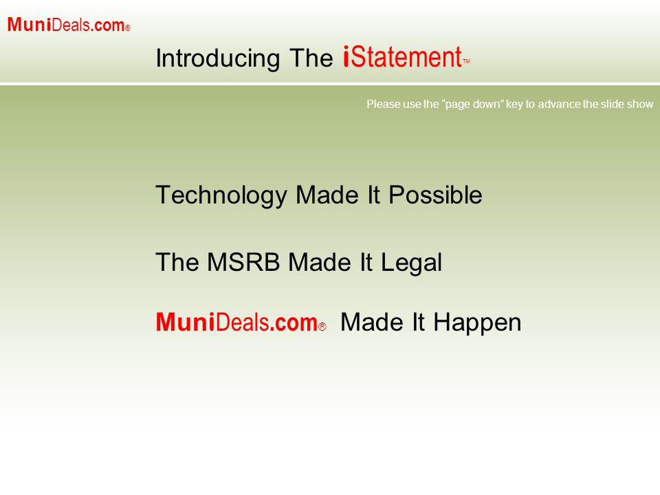 Mun i Deals.com ® Introducing The i Statement ™ Technology Made It Possible The MSRB Made It Legal Mun i Deals.com ® Made It Happen Please use the page down key to advance the slide show
