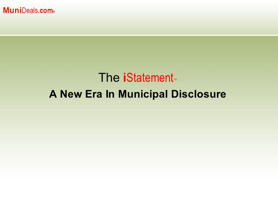 Muni Deals.com ® The i Statement ™ A New Era In Municipal Disclosure