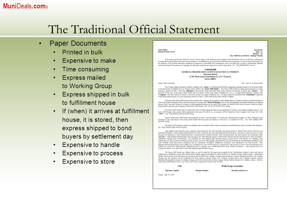 The Traditional Official Statement Paper Documents Printed in bulk Expensive to make Time consuming Express mailed to Working Group Express shipped in bulk to fulfillment house If (when) it arrives at fulfillment house, it is stored, then express shipped to bond buyers by settlement day Expensive to handle Expensive to process Expensive to store Muni Deals.com ®