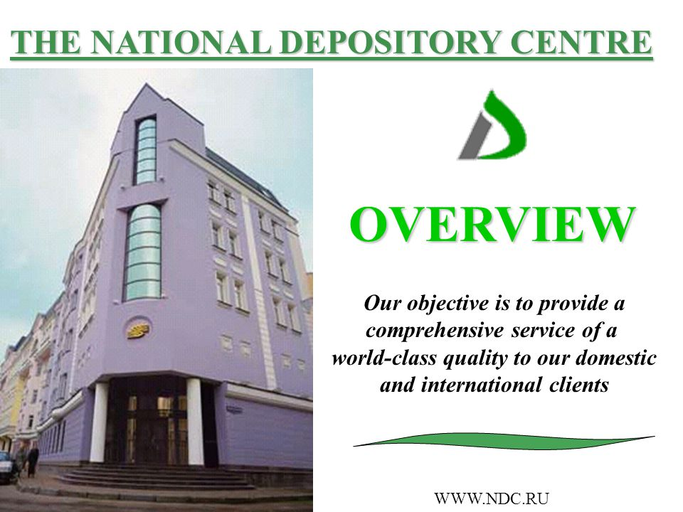 THE NATIONAL DEPOSITORY CENTRE OVERVIEW WWW.NDC.RU Our objective is to provide a comprehensive service of a world-class quality to our domestic and international clients