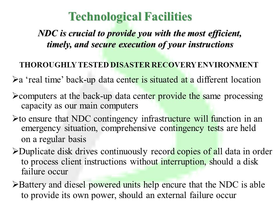 THOROUGHLY TESTED DISASTER RECOVERY ENVIRONMENT  a 'real time' back-up data center is situated at a different location  computers at the back-up data center provide the same processing capacity as our main computers  to ensure that NDC contingency infrastructure will function in an emergency situation, comprehensive contingency tests are held on a regular basis  Duplicate disk drives continuously record copies of all data in order to process client instructions without interruption, should a disk failure occur  Battery and diesel powered units help encure that the NDC is able to provide its own power, should an external failure occur NDC is crucial to provide you with the most efficient, timely, and secure execution of your instructions Technological Facilities