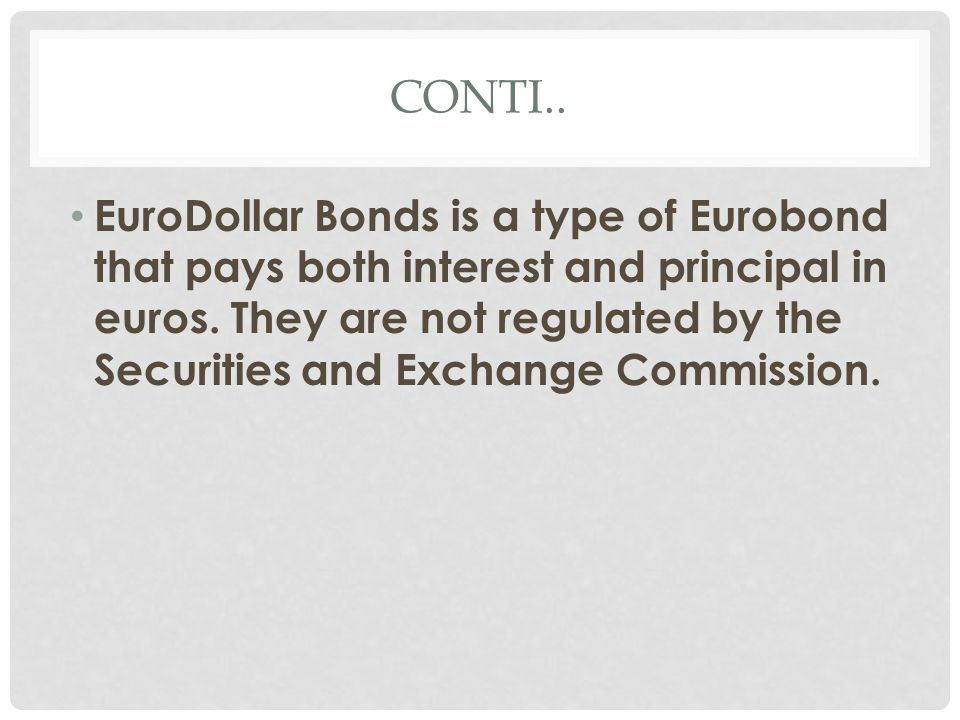 CONTI.. EuroDollar Bonds is a type of Eurobond that pays both interest and principal in euros. They are not regulated by the Securities and Exchange C