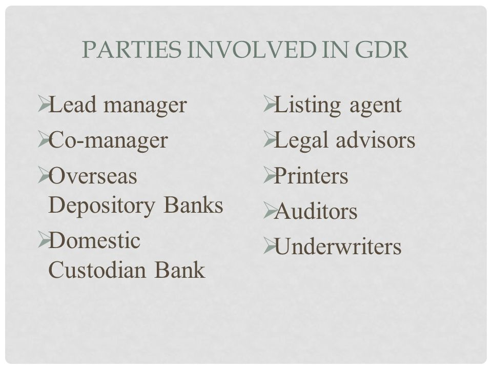 PARTIES INVOLVED IN GDR  Lead manager  Co-manager  Overseas Depository Banks  Domestic Custodian Bank  Listing agent  Legal advisors  Printers
