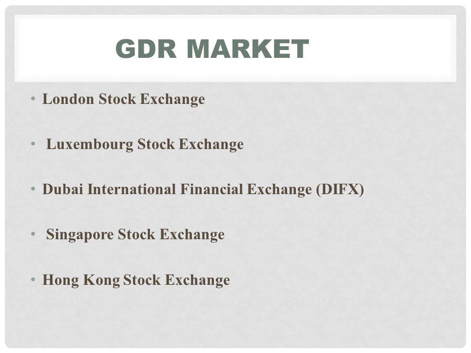 GDR MARKET London Stock Exchange Luxembourg Stock Exchange Dubai International Financial Exchange (DIFX) Singapore Stock Exchange Hong Kong Stock Exchange