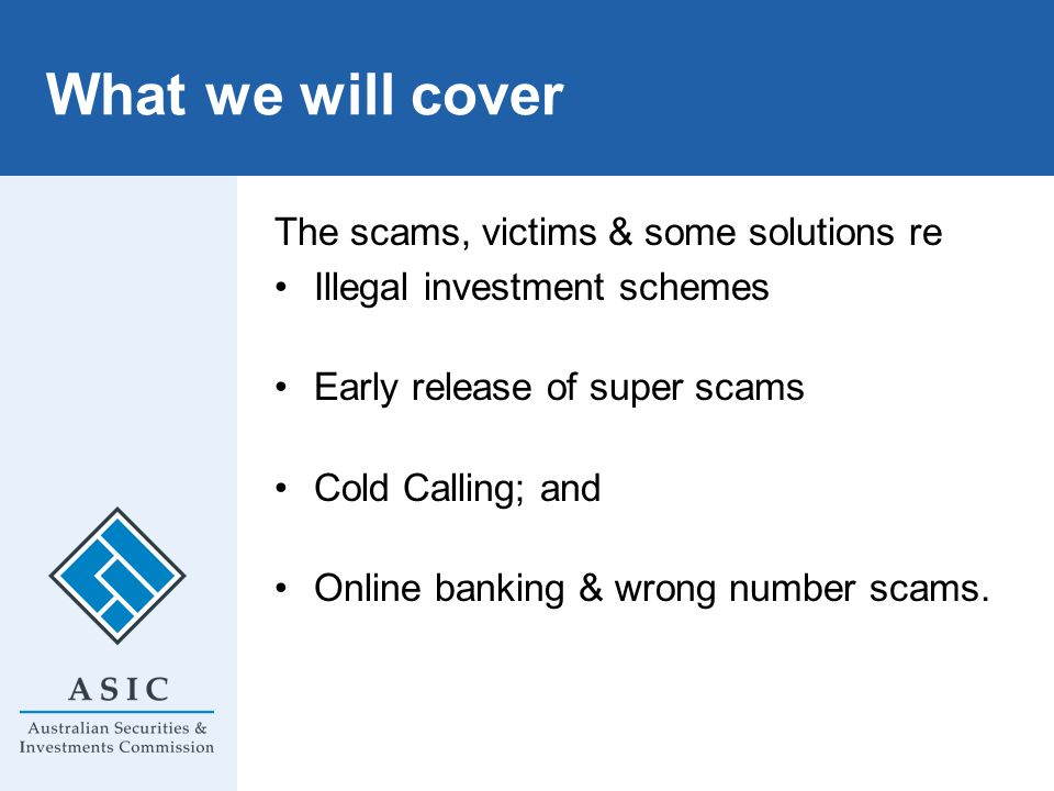What we will cover The scams, victims & some solutions re Illegal investment schemes Early release of super scams Cold Calling; and Online banking & wrong number scams.