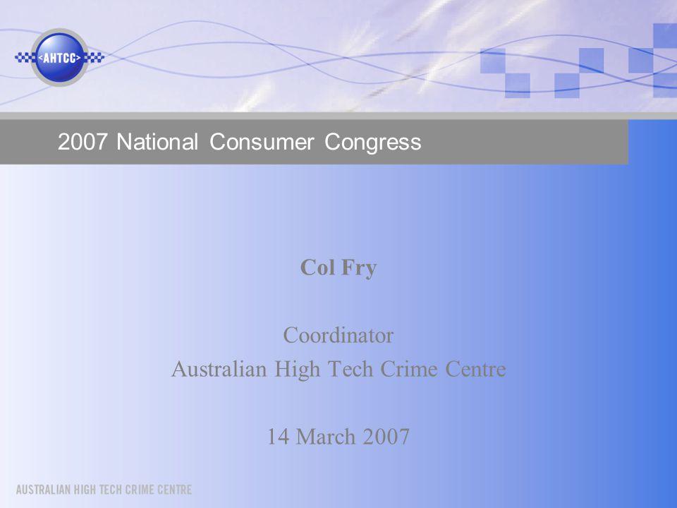 2007 National Consumer Congress Col Fry Coordinator Australian High Tech Crime Centre 14 March 2007