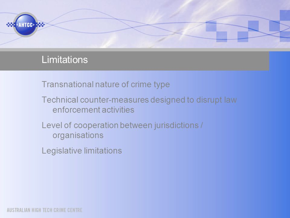 Limitations Transnational nature of crime type Technical counter-measures designed to disrupt law enforcement activities Level of cooperation between jurisdictions / organisations Legislative limitations