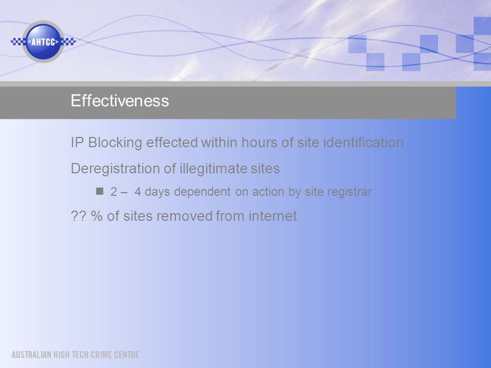 Effectiveness IP Blocking effected within hours of site identification Deregistration of illegitimate sites 2 – 4 days dependent on action by site registrar .