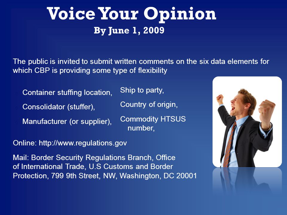 The public is invited to submit written comments on the six data elements for which CBP is providing some type of flexibility Online: http://www.regulations.gov Mail: Border Security Regulations Branch, Office of International Trade, U.S Customs and Border Protection, 799 9th Street, NW, Washington, DC 20001 Voice Your Opinion By June 1, 2009 Ship to party, Country of origin, Commodity HTSUS number, o Container stuffing location, o Consolidator (stuffer), o Manufacturer (or supplier),